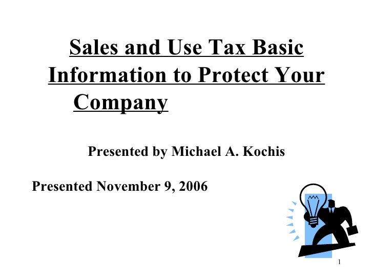 Sales and Use Tax Basic Information to Protect Your Company     Presented by Michael A. Kochis Presented November 9, 2006