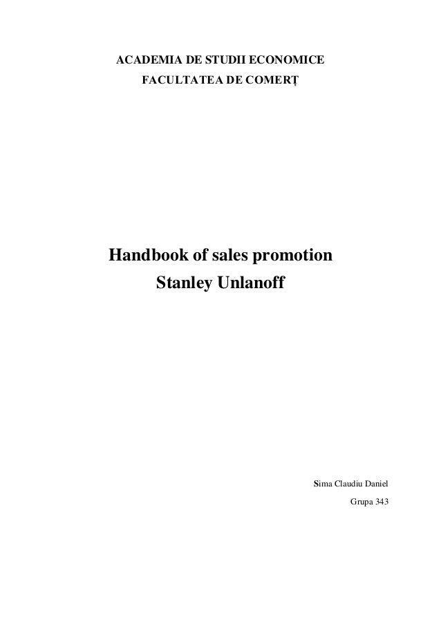 ACADEMIA DE STUDII ECONOMICE FACULTATEA DE COMERȚ Handbook of sales promotion Stanley Unlanoff Sima Claudiu Daniel Grupa 3...