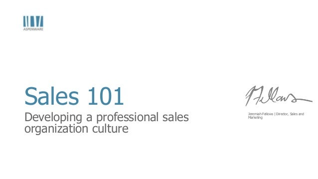Sales 101  Developing a professional sales organization culture  Jeremiah Fellows | Director, Sales and Marketing