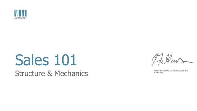 Sales 101  Structure & Mechanics  Jeremiah Fellows | Director, Sales and  Marketing
