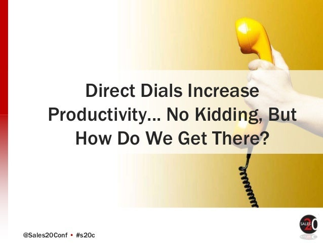 @Sales20Conf • #s20c Direct Dials Increase Productivity... No Kidding, But How Do We Get There?