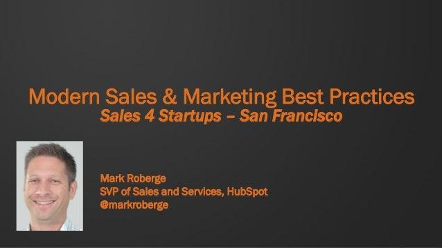 Modern Sales & Marketing Best Practices       Sales 4 Startups – San Francisco       Mark Roberge       SVP of Sales and S...