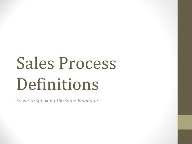 Sales ProcessDefinitionsSo we're speaking the same language!