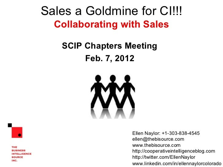 Sales a Goldmine for CI!!! Collaborating with Sales SCIP Chapters Meeting Feb. 7, 2012 Ellen Naylor: +1-303-838-4545  [ema...