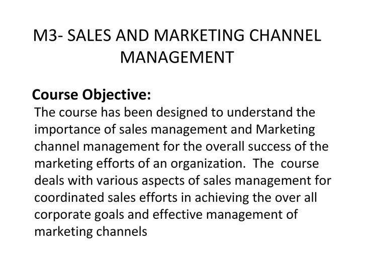 Course Objective: The course has been designed to understand the importance of sales management and Marketing channel mana...