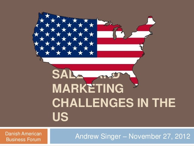 SALES AND MARKETING CHALLENGES IN THE US Andrew Singer – November 27, 2012Danish American Business Forum