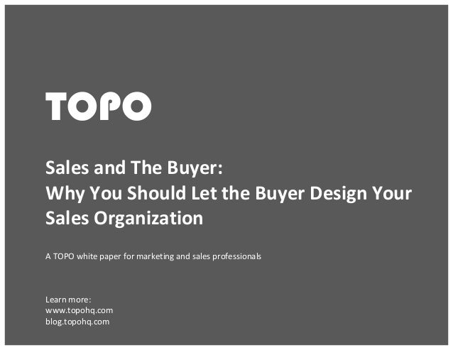Sales and The Buyer: Why You Should Let the Buyer Design Your Sales Organization © TOPO 2013 TOPO	    TOPO 	    Sales	   a...
