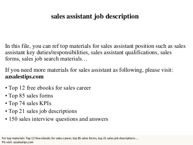 Sales assistant job description With a variety of shopping needs to cater for and thousands of customers to serve, it's unsurprising that the retail sector is of the largest industries in the UK. If you're looking to start a career in retail, one of the best jobs to apply for is a sales assistant.