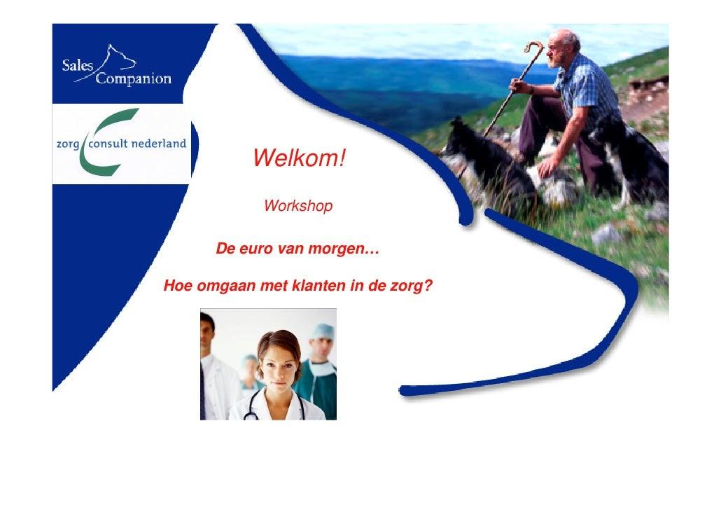 Welkom!             Workshop        De euro van morgen…  Hoe omgaan met klanten in de zorg?