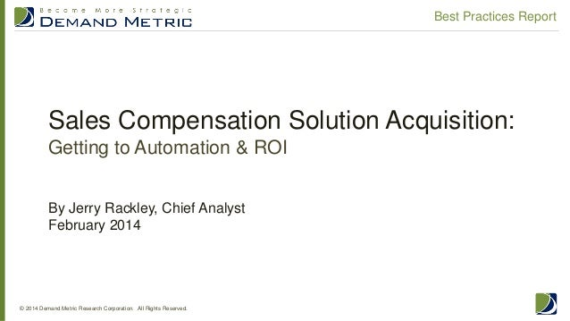 Sales Compensation Solution Acquisition: Getting to Automation & ROI © 2014 Demand Metric Research Corporation. All Rights...