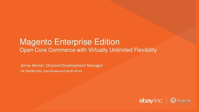 © 2013 Page | 1 Magento Enterprise Edition Open Core Commerce with Virtually Unlimited Flexibility Jenny Homer, Channel De...