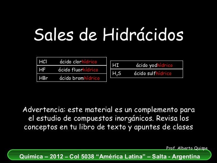 Sales de Hidrácidos Advertencia: este material es un complemento para el estudio de compuestos inorgánicos. Revisa los con...