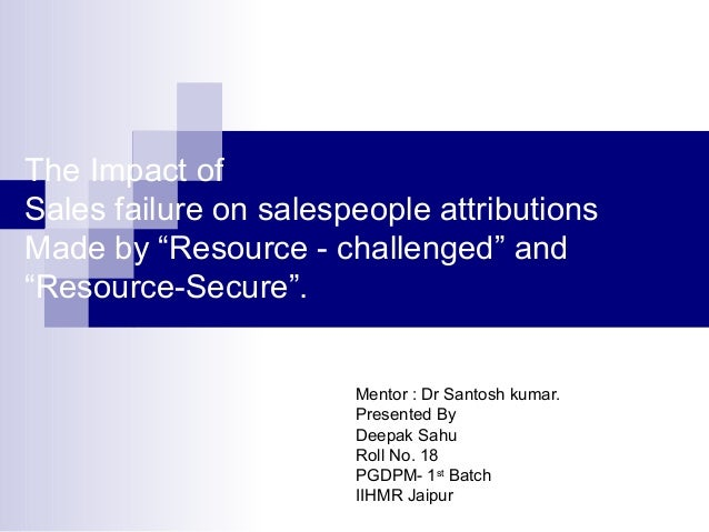 """The Impact of Sales failure on salespeople attributions Made by """"Resource - challenged"""" and """"Resource-Secure"""". Mentor : Dr..."""