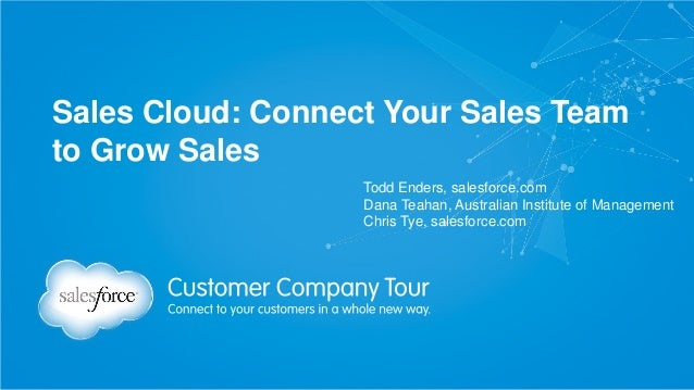 Sales Cloud: Connect Your Sales Team to Grow Sales Todd Enders, salesforce.com Dana Teahan, Australian Institute of Manage...
