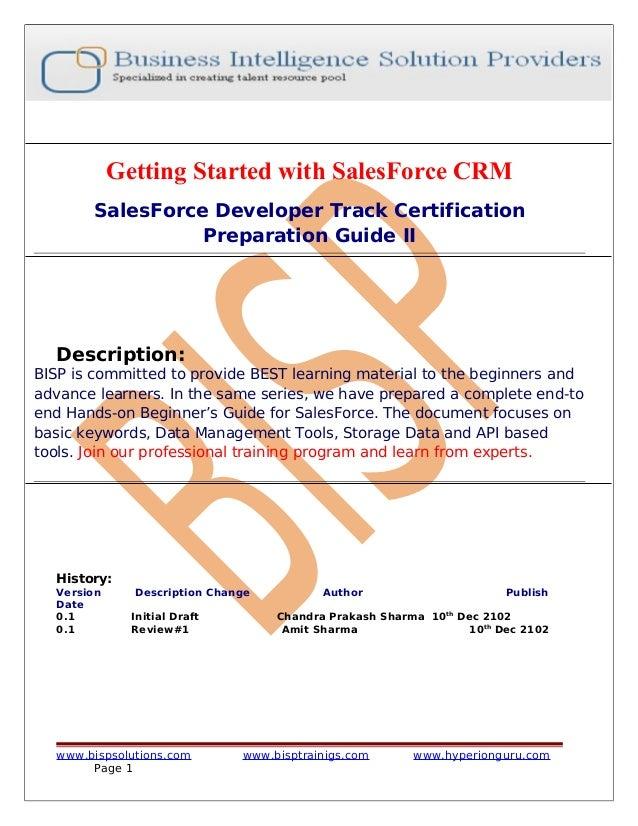 Getting Started with SalesForce CRM SalesForce Developer Track Certification Preparation Guide II Description: BISP is com...