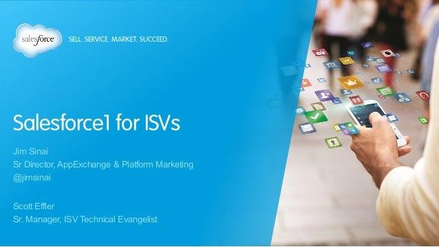 Salesforce1 for ISVs Jim Sinai Sr Director, AppExchange & Platform Marketing @jimsinai Scott Effler Sr. Manager, ISV Techn...