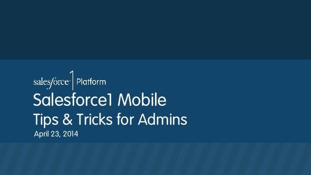 Salesforce1 Mobile Tips & Tricks for Admins April 23, 2014