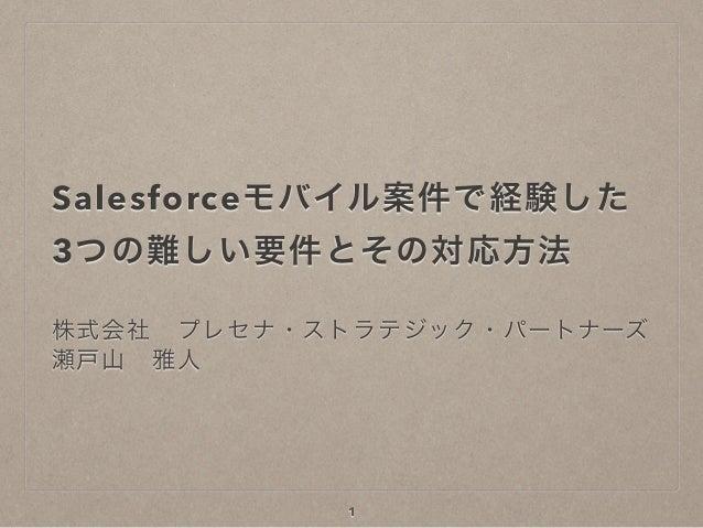 Salesforceモバイル案件で経験した 3つの難しい要件とその対応方法 株式会社プレセナ・ストラテジック・パートナーズ 瀬戸山雅人 1
