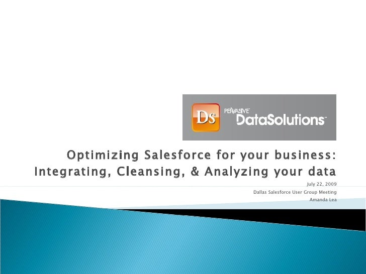 Optimizing Salesforce for your business: Integrating, Cleansing, & Analyzing your data July 22, 2009 Dallas Salesforce Use...