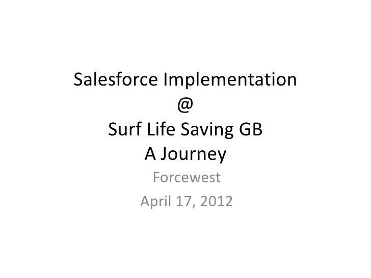 Salesforce Implementation             @    Surf Life Saving GB         A Journey        Forcewest       April 17, 2012