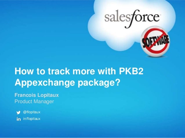 How to track more with PKB2 Appexchange package? Francois Lopitaux Product Manager @flopitaux in/flopitaux