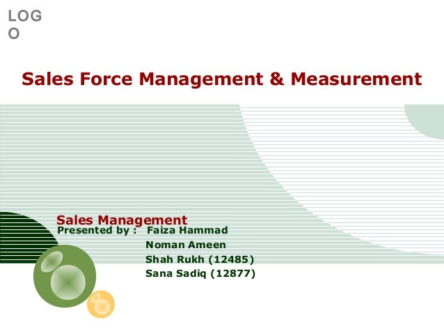 LOG O  Sales Force Management & Measurement  Sales Management Presented by :  Faiza Hammad Noman Ameen Shah Rukh (12485) S...