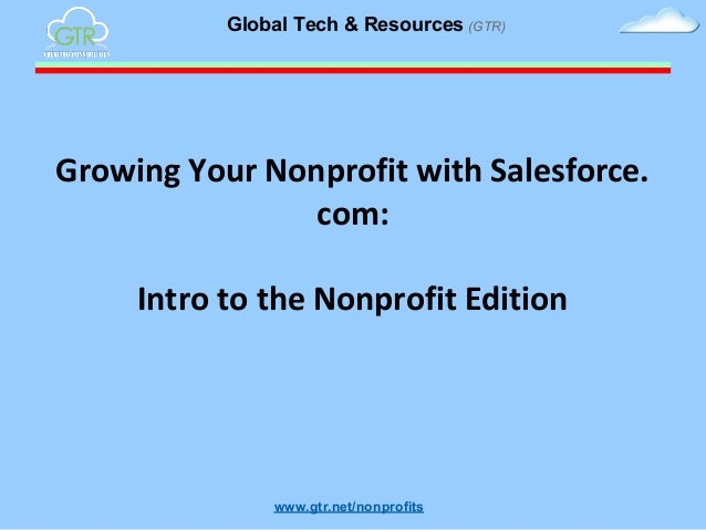 Global Tech & Resources (GTR)  Growing Your Nonprofit with Salesforce. com: Intro to the Nonprofit Edition  www.gtr.net/no...