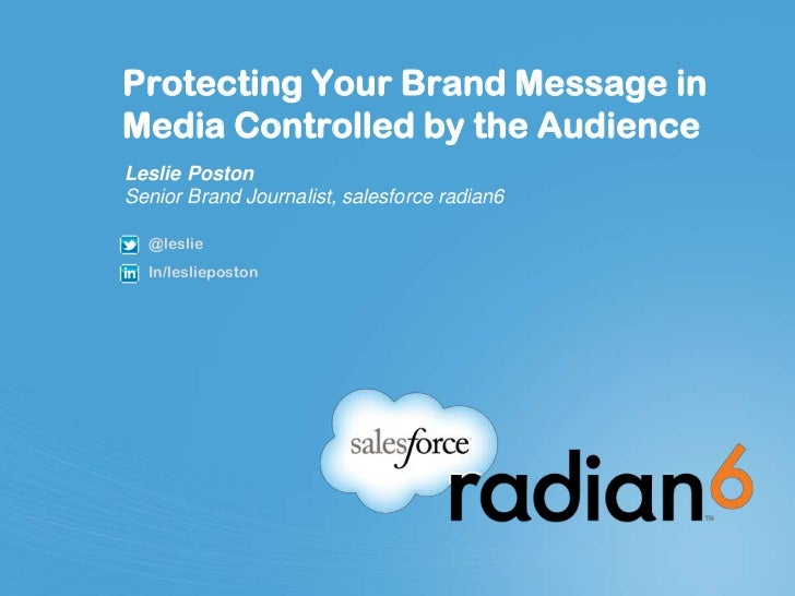 Protecting Your Brand Message inMedia Controlled by the AudienceLeslie PostonSenior Brand Journalist, salesforce radian6  ...