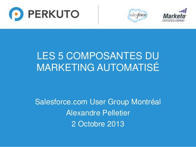 1 LES 5 COMPOSANTES DU MARKETING AUTOMATISÉ Salesforce.com User Group Montréal Alexandre Pelletier 2 Octobre 2013