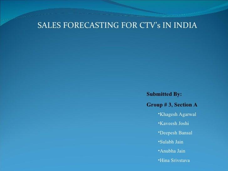 SALES FORECASTING FOR CTV's IN INDIA <ul><li>Submitted By: </li></ul><ul><li>Group # 3, Section A </li></ul><ul><ul><li>Kh...