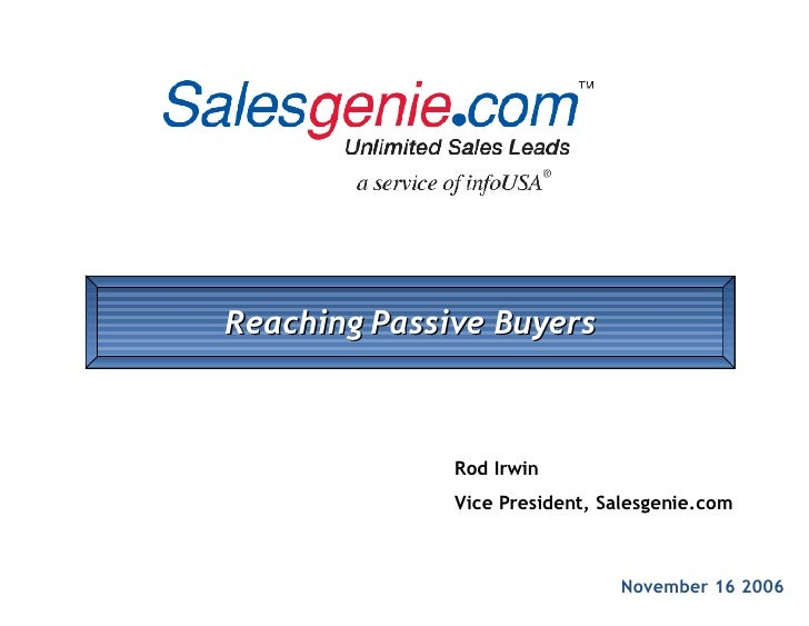 November 16 2006 Rod Irwin Vice President, Salesgenie.com Reaching Passive Buyers