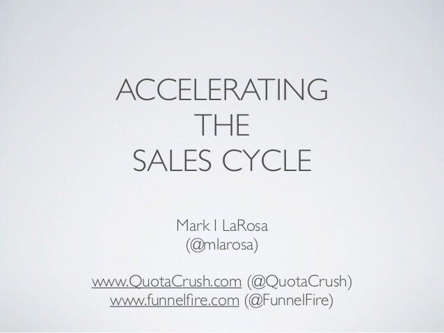 ACCELERATING  THE  SALES CYCLE  Mark I LaRosa  (@mlarosa)  !  www.QuotaCrush.com (@QuotaCrush)  www.funnelfire.com (@Funne...