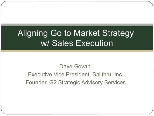 Dave Govan Executive Vice President, Sailthru, Inc. Founder, G2 Strategic Advisory Services Aligning Go to Market Strategy...