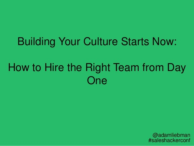 Building Your Culture Starts Now: How to Hire the Right Team from Day One @adamliebman #saleshackerconf