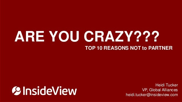 ARE YOU CRAZY??? TOP 10 REASONS NOT to PARTNER  Heidi Tucker VP, Global Alliances heidi.tucker@insideview.com ©2013 Inside...