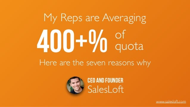 CEO and Founder SalesLoft www.salesloft.com My Reps are Averaging 400+% of 	  quota Here are the seven reasons why