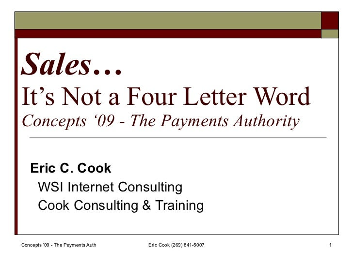 Sales… It's Not a Four Letter Word Concepts '09 - The Payments Authority Eric C. Cook WSI Internet Consulting Cook Consult...