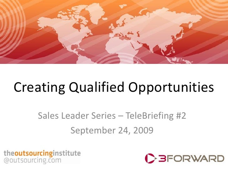Creating Qualified Opportunities    Sales Leader Series – TeleBriefing #2            September 24, 2009