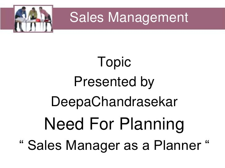 "Sales Management<br />Sales Management<br />Topic <br />Presented by<br />DeepaChandrasekar<br />Need For Planning<br />"" ..."
