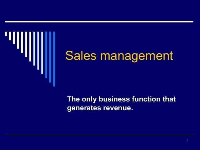 1 Sales management The only business function that generates revenue.
