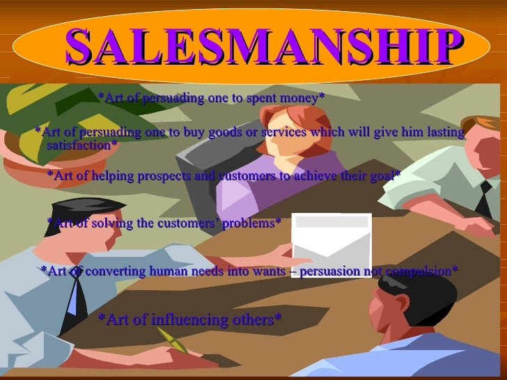 SALESMANSHIP *Art of persuading one to spent money* *Art of persuading one to buy goods or services which will give him la...