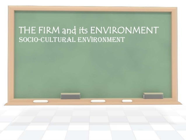 THE FIRM and its ENVIRONMENT SOCIO-CULTURAL ENVIRONMENT