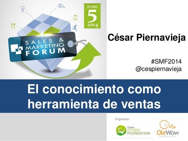 #SMF2014 @cespiernavieja El conocimiento como herramienta de ventas Organizan César Piernavieja