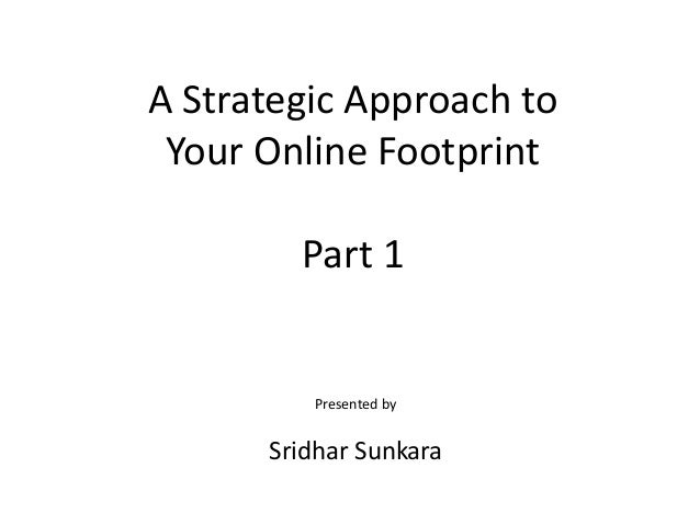 A Strategic Approach toYour Online FootprintPart 1Presented bySridhar Sunkara