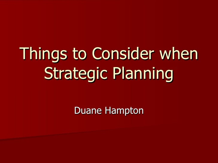 Things to Consider when Strategic Planning Duane Hampton