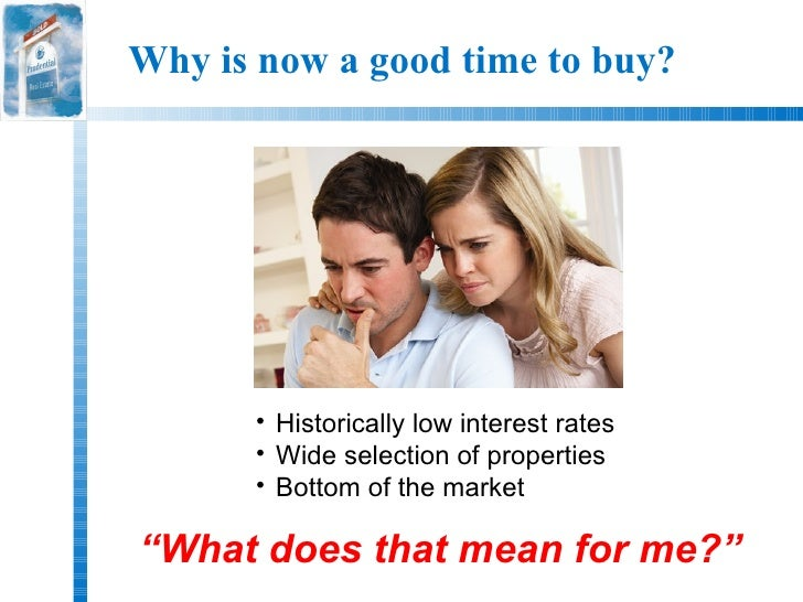 Why is now a good time to buy?      • Historically low interest rates      • Wide selection of properties      • Bottom of...