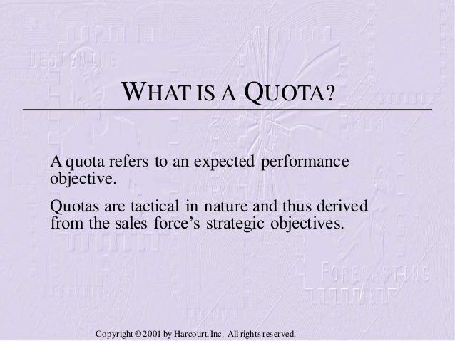 WHAT IS A QUOTA? A quota refers to an expected performance objective. Quotas are tactical in nature and thus derived from ...