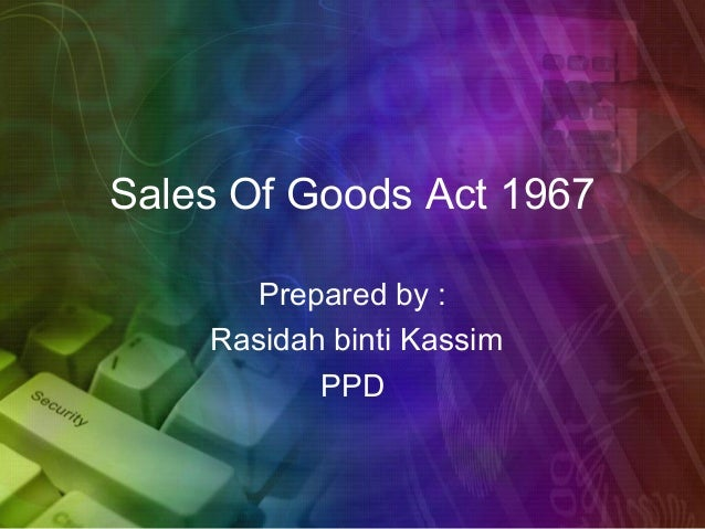 Sales Of Goods Act 1967       Prepared by :    Rasidah binti Kassim           PPD