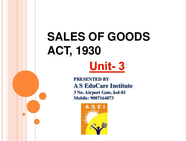 SALES OF GOODS ACT, 1930 PRESENTED BY A S EduCare Institute 3 No. Airport Gate, kol-81 Mobile: 9007164873