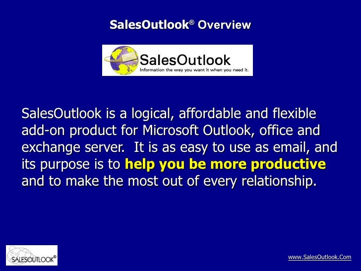 SalesOutlook ®  Overview SalesOutlook is a logical, affordable and flexible add-on product for Microsoft Outlook, office a...